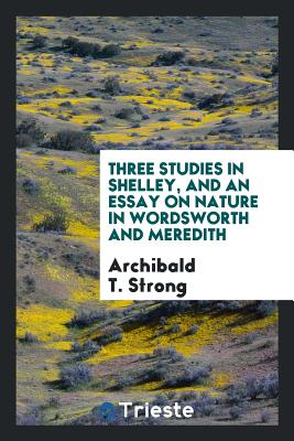 Three Studies in Shelley, and an Essay on Nature in Wordsworth and Meredith - Strong, Archibald T
