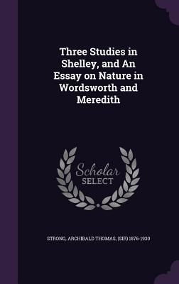 Three Studies in Shelley, and an Essay on Nature in Wordsworth and Meredith - Strong, Archibald Thomas (Sir) 1876-193 (Creator)