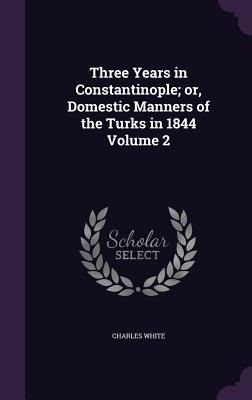 Three Years in Constantinople; Or, Domestic Manners of the Turks in 1844 Volume 2 - White, Charles, MD