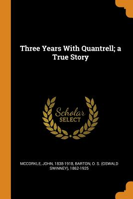 Three Years with Quantrell; A True Story - McCorkle, John, and Barton, O S 1862-1925