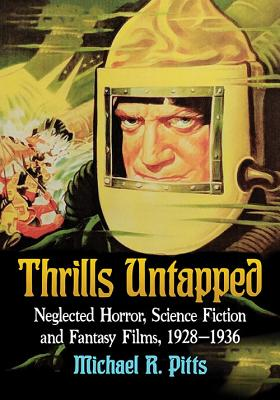 Thrills Untapped: Neglected Horror, Science Fiction and Fantasy Films, 1928-1936 - Pitts, Michael R