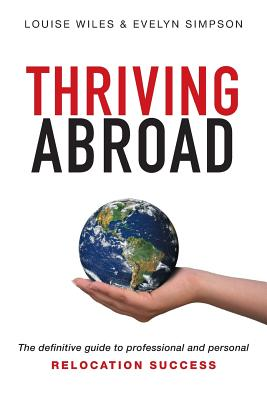 Thriving Abroad: The Definitive Guide to Professional and Personal Relocation Success - Wiles, Louise, and Simpson, Evelyn