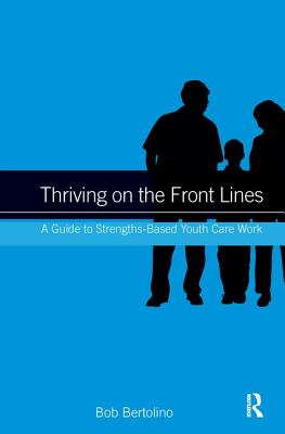 Thriving on the Front Lines: A Guide to Strengths-Based Youth Care Work - Bertolino, Bob