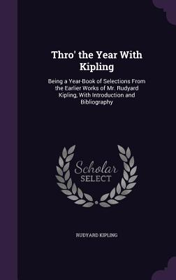 Thro' the Year with Kipling: Being a Year-Book of Selections from the Earlier Works of Mr. Rudyard Kipling, with Introduction and Bibliography - Kipling, Rudyard