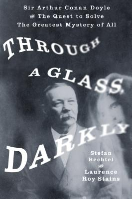 Through a Glass, Darkly: Sir Arthur Conan Doyle and the Quest to Solve the Greatest Mystery of All - Bechtel, Stefan, and Stains, Laurence Roy