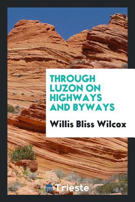 Through Luzon on Highways and Byways - Wilcox, Willis Bliss