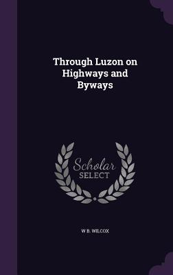 Through Luzon on Highways and Byways - Wilcox, W B