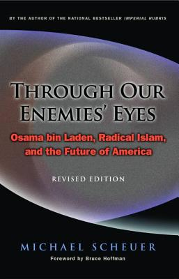 Through Our Enemies' Eyes: Osama Bin Laden, Radical Islam, and the Future of America - Scheuer, Michael, and Hoffman, Bruce, Professor (Foreword by)