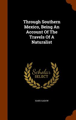 Through Southern Mexico, Being an Account of the Travels of a Naturalist - Gadow, Hans