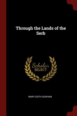 Through the Lands of the Serb - Durham, Mary Edith