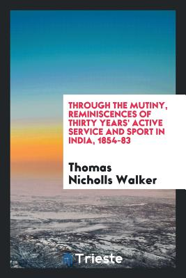 Through the Mutiny, Reminiscences of Thirty Years' Active Service and Sport in India, 1854-83 - Walker, Thomas Nicholls