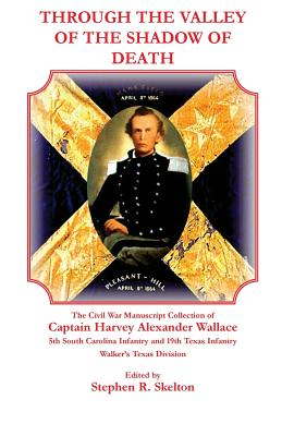 Through the Valley of the Shadow of Death: The Civil War Manuscript Collection of Captain Harvey Alexander Wallace, 5th South Carolina Infantry and 19 - Wallace, Harvey Alexander, and Skelton, Stephen
