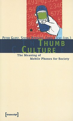 Thumb Culture: The Meaning of Mobile Phones for Society - Glotz, Peter (Editor), and Bertsch, Stefan (Editor), and Locke, Christopher (Editor)