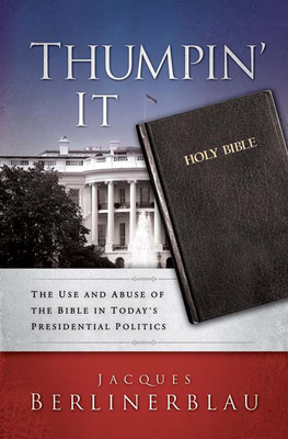 Thumpin' It: The Use and Abuse of the Bible in Today's Presidential Politics - Berlinerblau, Jacques