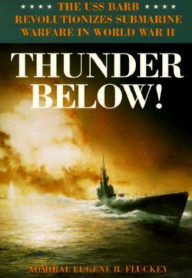Thunder Below!: The USS *Barb* Revolutionizes Submarine Warfare in World War II - Fluckey, Eugene B