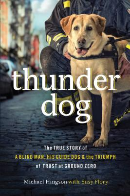 Thunder Dog: The True Story of a Blind Man, His Guide Dog, and the Triumph of Trust at Ground Zero - Hingson, Michael, and Flor, Susy