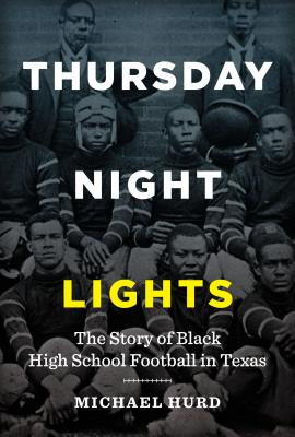 Thursday Night Lights: The Story of Black High School Football in Texas - Hurd, Michael
