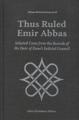 Thus Ruled Emir Abbas: Selected Casese from the Records of the Emir of Kano's Judicial Council - Kano, and Christelow, Allen (Editor)