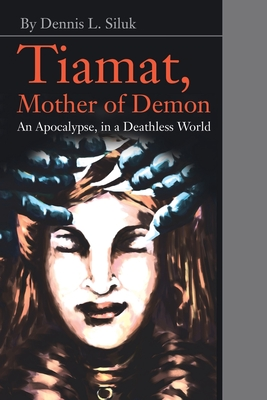 Tiamat, Mother of Demon: An Apocalypse, in a Deathless World - Siluk, Dennis L