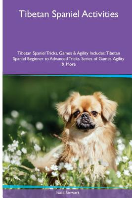 Tibetan Spaniel Activities Tibetan Spaniel Tricks, Games & Agility. Includes: Tibetan Spaniel Beginner to Advanced Tricks, Series of Games, Agility and More - Stewart, Isaac
