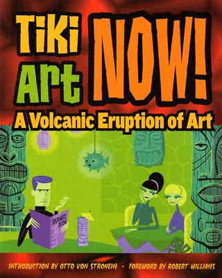 Tiki Art Now!: A Volcanic Eruption of Art - Von Stroheim, Otto (Foreword by), and Williams, Robert (Introduction by)