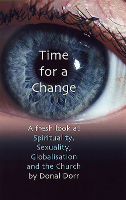 Time for a Change: A Fresh Look at Spirituality, Sexuality, Globalisation and the Church - Dorr, Donal