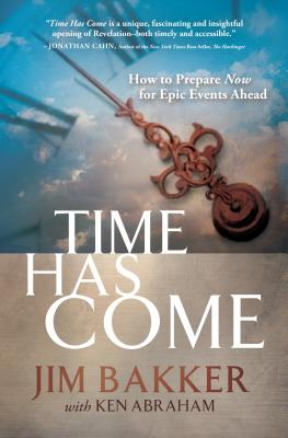 Time Has Come: How to Prepare Now for Epic Events Ahead - Bakker, Jim