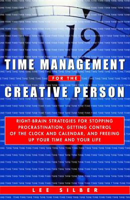 Time Management for the Creative Person: Right-Brain Strategies for Stopping Procrastination, Getting Control of the Clock and Calendar, and Freeing Up Your Time and Your Life - Silber, Lee