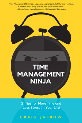 Time Management Ninja: 21 Tips for More Time and Less Stress in Your Life - Jarrow, Craig, and Smith, Hyrum W (Foreword by)