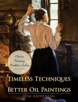 Timeless Techniques for Better Oil Paintings - Browning, Tom