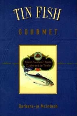 Tin Fish Gourmet: Great Seafood from Cupboard to T - McIntosh, Barbara-Jo