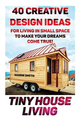 Tiny House Living: 40 Creative Design Ideas For Living In Small Space To Make Your Dreams Come True!: (Organization, Small Living, Small Space Living, Tiny House Plans, Tiny House Designs) - Smith, Nadene
