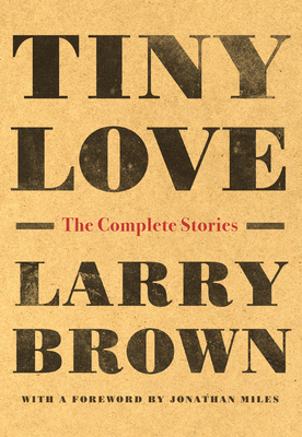 Tiny Love: The Complete Stories - Brown, Larry, and Miles, Jonathan (Foreword by)