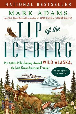 Tip of the Iceberg: My 3,000-Mile Journey Around Wild Alaska, the Last Great American Frontier - Adams, Mark