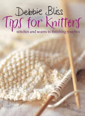 Tips for Knitters: Stitches and Seams to Finishing Touches - Bliss, Debbie
