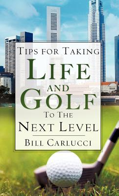 Tips for Taking Life and Golf to the Next Level - Carlucci, Bill