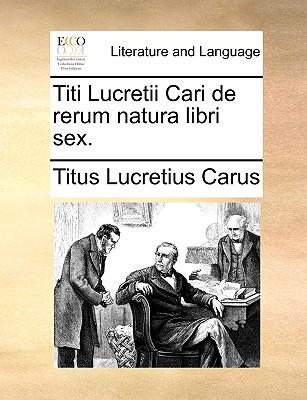Titi Lucretii Cari de Rerum Natura Libri Sex. - Lucretius Carus, Titus