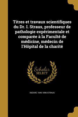 Titres Et Travaux Scientifiques Du Dr. I. Straus, Professeur de Pathologie Experimentale Et Comparee a la Faculte de Medicine, Medecin de L'Hopital de La Charite - Straus, Isidore 1845-1896