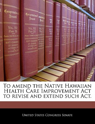 To Amend the Native Hawaiian Health Care Improvement ACT to Revise and Extend That Act. - United States Congress Senate (Creator)