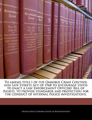 To Amend Title I of the Omnibus Crime Control and Safe Streets Act of 1968 to Provide Standards and Procedures to Guide Both State and Local Law Enforcement Agencies and Law Enforcement Officers During Internal Investigations. - United States Congress Senate (Creator)