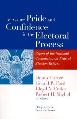 To Assure Pride and Confidence in the Electoral Process: Report of the National Commission on Federal Election Reform - Carter, Jimmy, President (Editor)