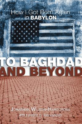 To Baghdad and Beyond: How I Got Born Again in Babylon - Wilson-Hartgrove, Jonathan