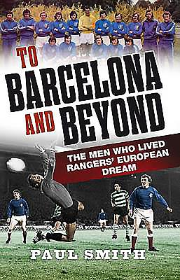 To Barcelona and Beyond: The Men Who Made Rangers Champions of Europe - Smith, Paul