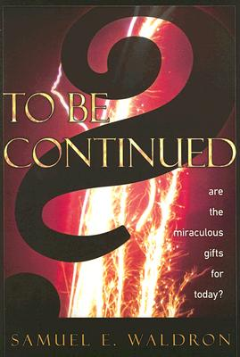 To Be Continued?: Are the Miraculous Gifts for Today? - Waldron, Samuel E