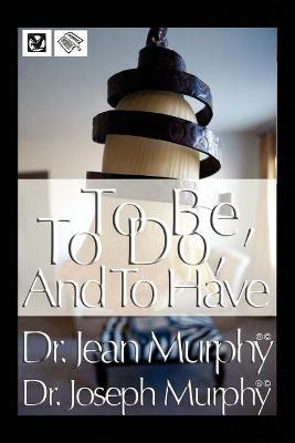 To Be, to Do, and to Have - Murphy, Joseph, Dr., PH.D., D.D.