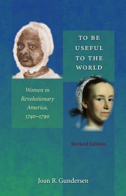 To Be Useful to the World: Women in Revolutionary America, 1740-1790 - Gundersen, Joan R