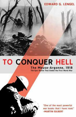 To Conquer Hell: The Meuse-Argonne, 1918, the Epic Battle That Ended the First World War - Lengel, Edward G