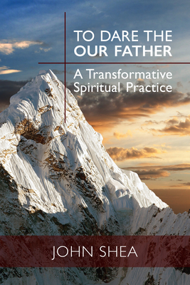 To Dare the Our Father: A Transformative Spiritual Practice - Shea, John