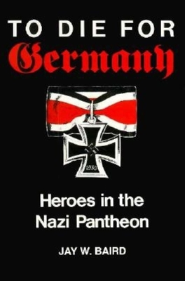 To Die for Germany: Heroes in the Nazi Pantheon - Baird, Jay Warren