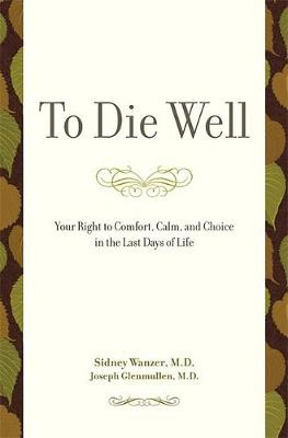 To Die Well: Your Right to Comfort, Calm, and Choice in the Last Days of Life - Wanzer, Sidney, and Glenmullen, Joseph, M.D., M D